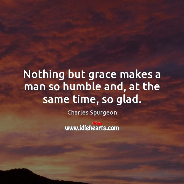 Nothing but grace makes a man so humble and, at the same time, so glad. Image