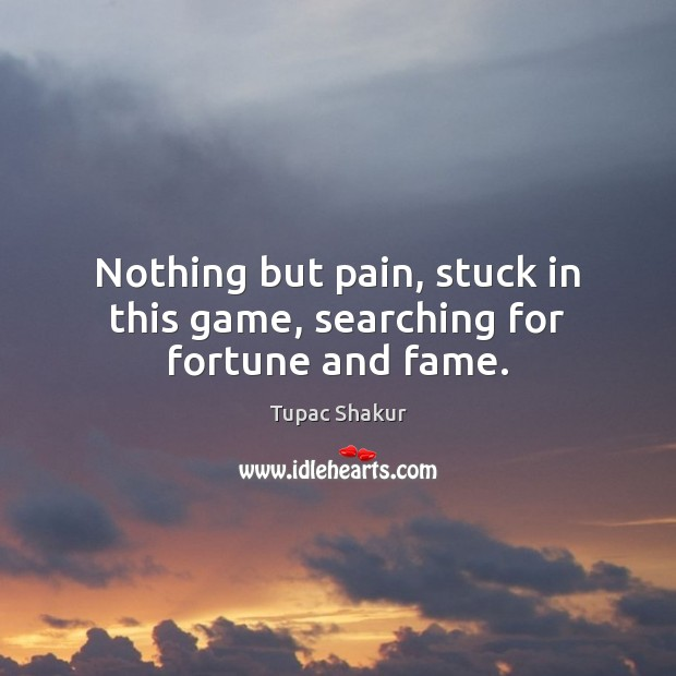 Nothing but pain, stuck in this game, searching for fortune and fame. Image