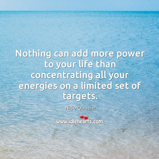 Nothing can add more power to your life than concentrating all your energies on a limited set of targets. Image