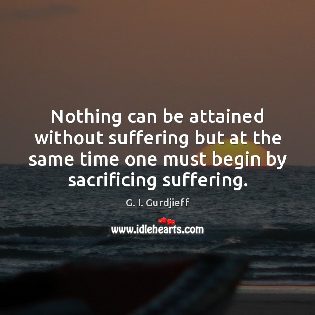 Nothing can be attained without suffering but at the same time one G. I. Gurdjieff Picture Quote