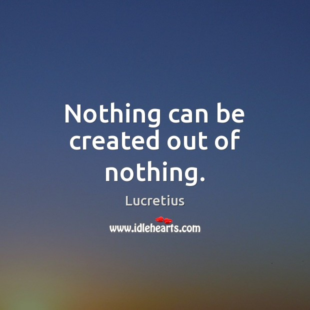 Nothing can be created out of nothing. Lucretius Picture Quote