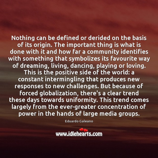 Nothing can be defined or derided on the basis of its origin. Eduardo Galeano Picture Quote