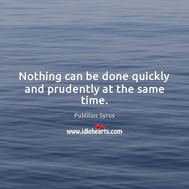 Nothing can be done quickly and prudently at the same time. Image