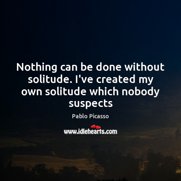 Image, Nothing can be done without solitude. I've created my own solitude which nobody suspects