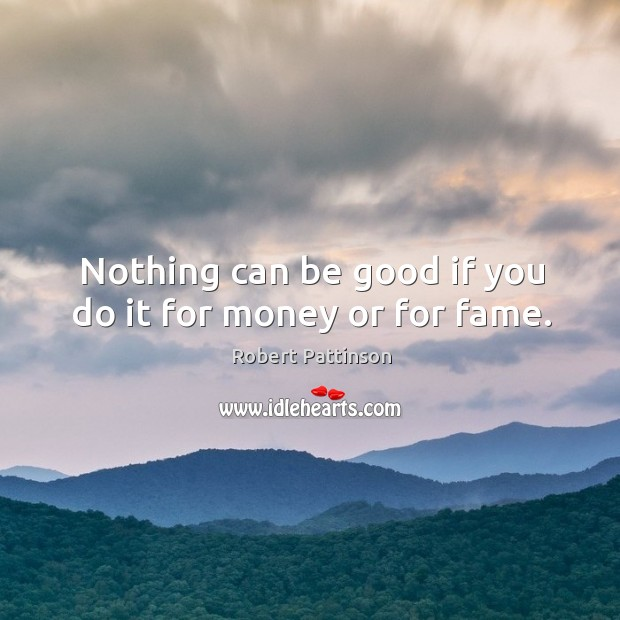 Nothing can be good if you do it for money or for fame. Image