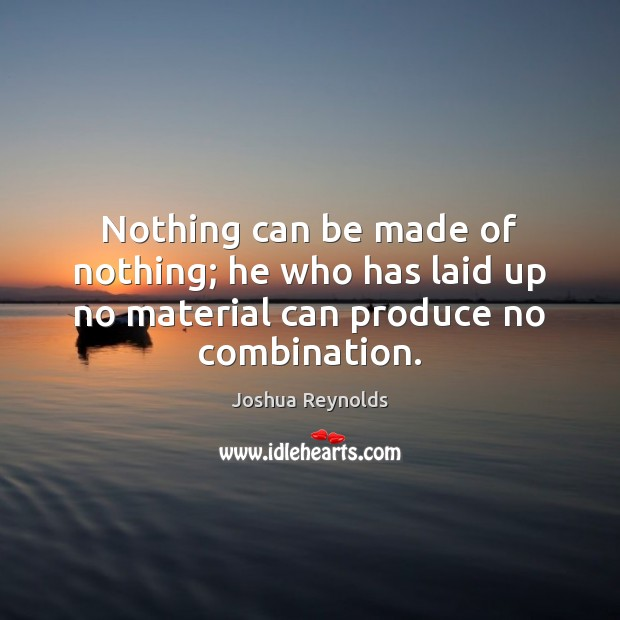 Nothing can be made of nothing; he who has laid up no material can produce no combination. Joshua Reynolds Picture Quote
