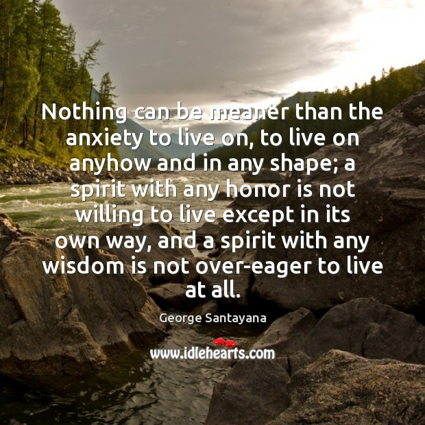 Nothing can be meaner than the anxiety to live on, to live George Santayana Picture Quote