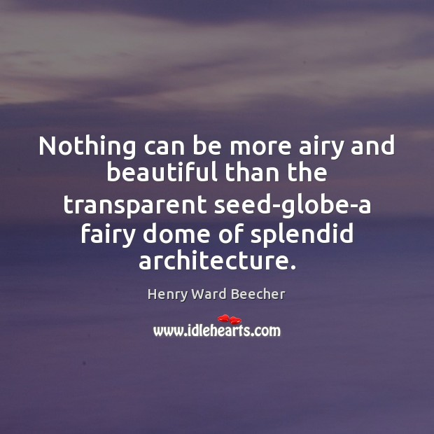 Nothing can be more airy and beautiful than the transparent seed-globe-a fairy Henry Ward Beecher Picture Quote