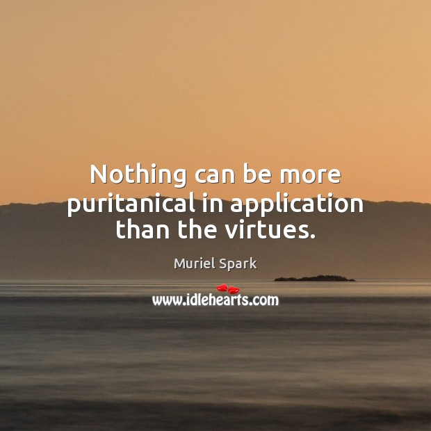 Nothing can be more puritanical in application than the virtues. Muriel Spark Picture Quote