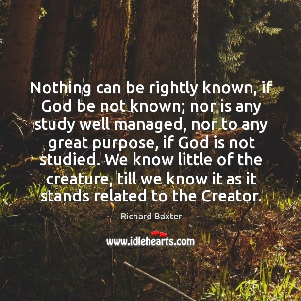 Nothing can be rightly known, if God be not known; nor is Richard Baxter Picture Quote