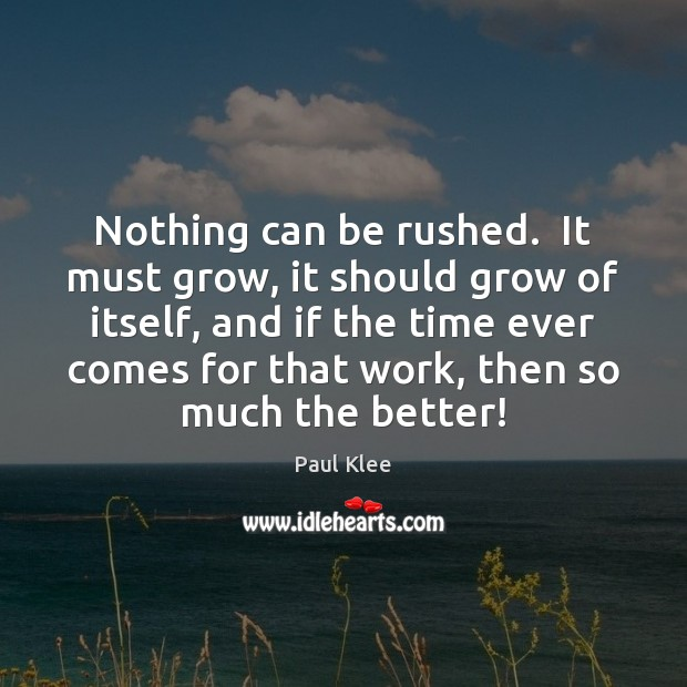 Nothing can be rushed.  It must grow, it should grow of itself, Image