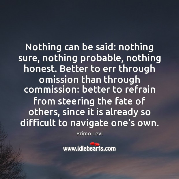 Nothing can be said: nothing sure, nothing probable, nothing honest. Better to Primo Levi Picture Quote