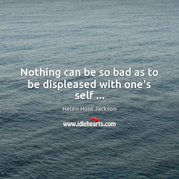 Nothing can be so bad as to be displeased with one's self … Image