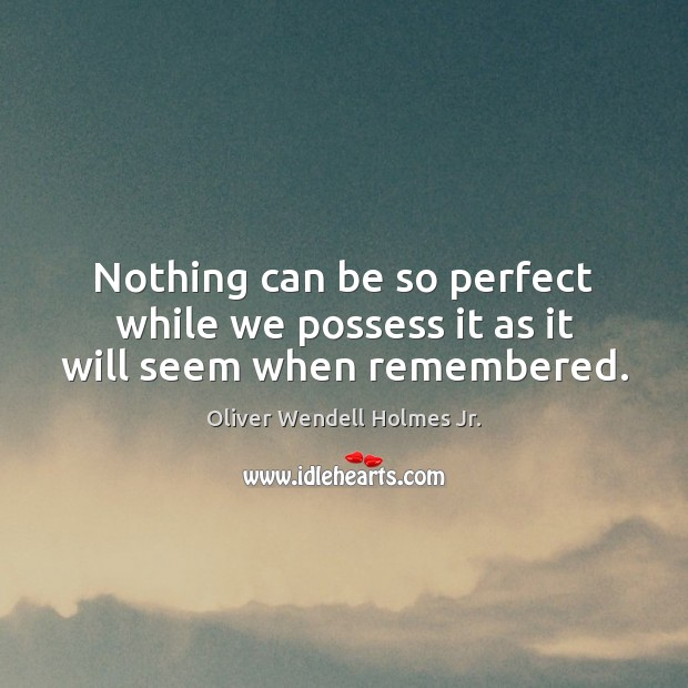 Nothing can be so perfect while we possess it as it will seem when remembered. Oliver Wendell Holmes Jr. Picture Quote