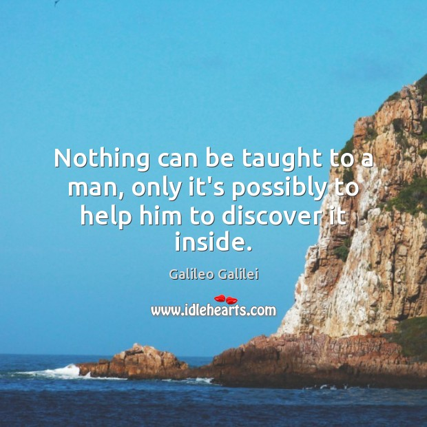 Nothing can be taught to a man, only it's possibly to help him to discover it inside. Galileo Galilei Picture Quote