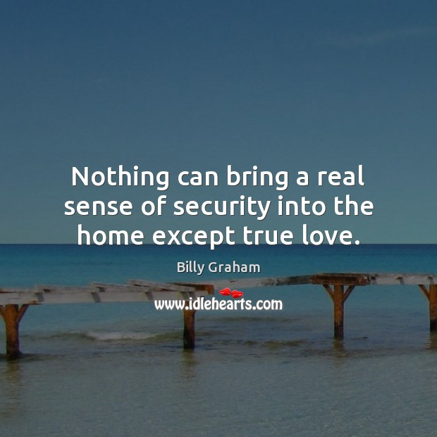 Nothing can bring a real sense of security into the home except true love. Billy Graham Picture Quote