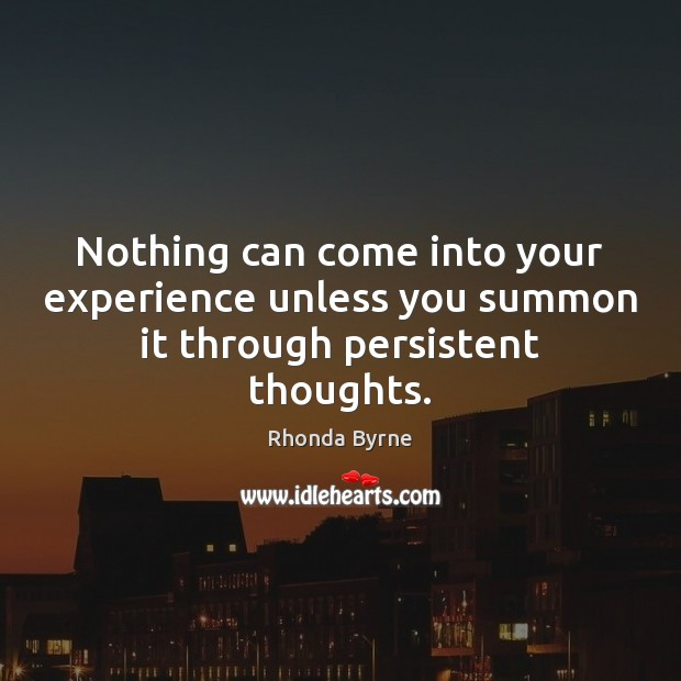 Nothing can come into your experience unless you summon it through persistent thoughts. Rhonda Byrne Picture Quote