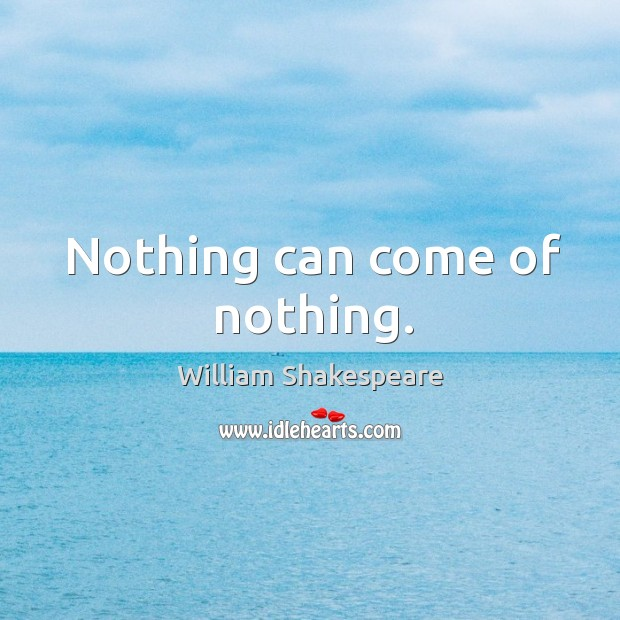 Nothing can come of nothing. Image