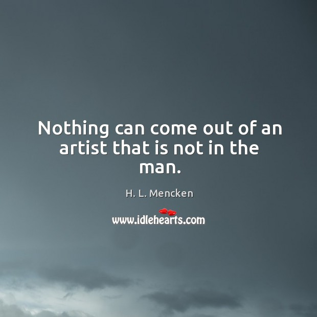 Nothing can come out of an artist that is not in the man. Image