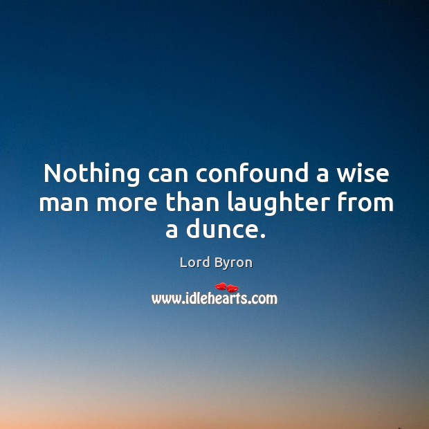 Image, Nothing can confound a wise man more than laughter from a dunce.