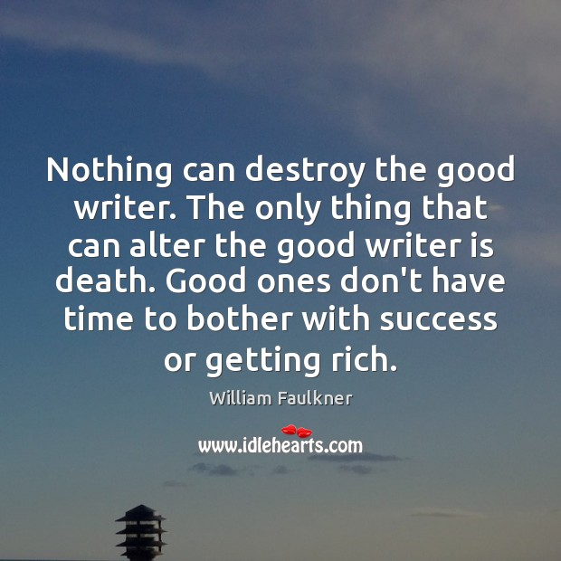 Nothing can destroy the good writer. The only thing that can alter Image