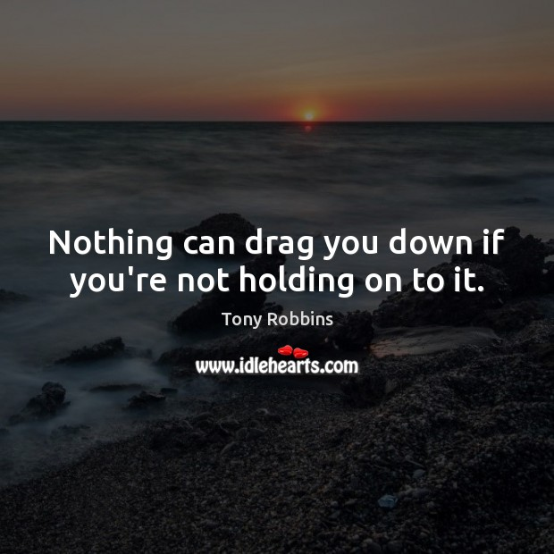 Image, Nothing can drag you down if you're not holding on to it.