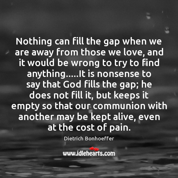 Nothing can fill the gap when we are away from those we Dietrich Bonhoeffer Picture Quote