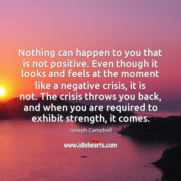 Nothing can happen to you that is not positive. Even though it Image