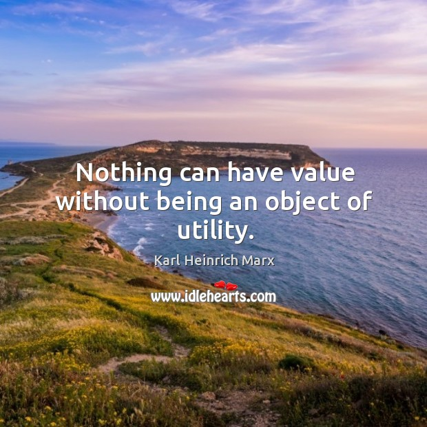 Nothing can have value without being an object of utility. Image