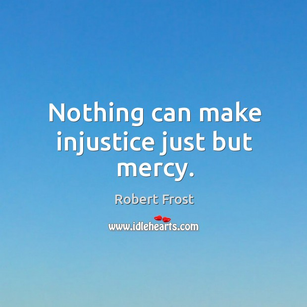 Image, Nothing can make injustice just but mercy.
