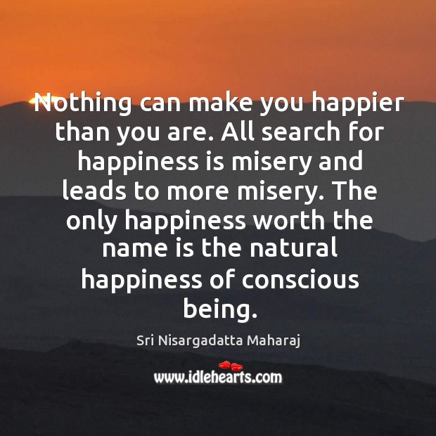 Nothing can make you happier than you are. All search for happiness Image