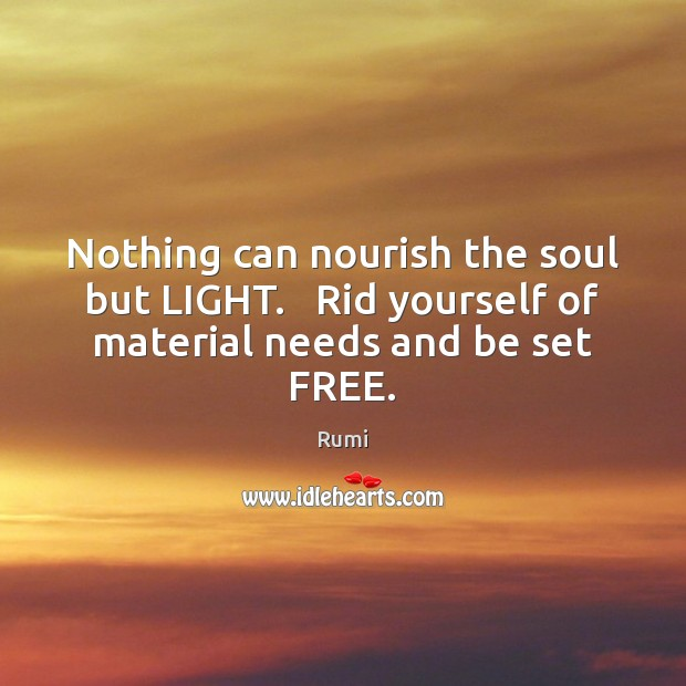 Nothing can nourish the soul but LIGHT.   Rid yourself of material needs and be set FREE. Image