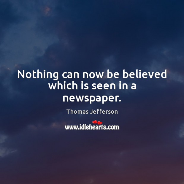 Nothing can now be believed which is seen in a newspaper. Thomas Jefferson Picture Quote