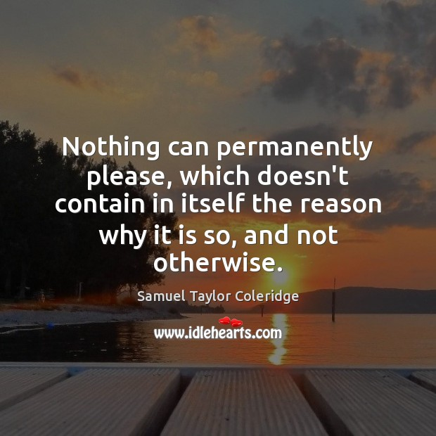 Nothing can permanently please, which doesn't contain in itself the reason why Samuel Taylor Coleridge Picture Quote