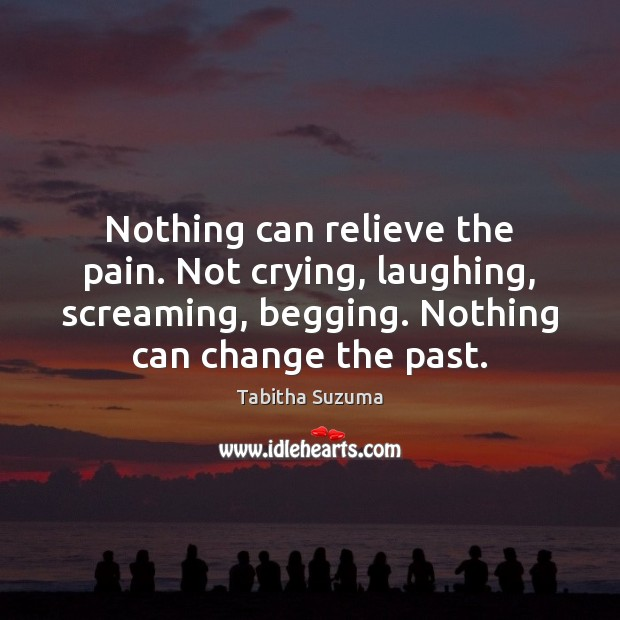 Nothing can relieve the pain. Not crying, laughing, screaming, begging. Nothing can Image