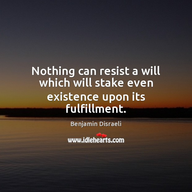 Nothing can resist a will which will stake even existence upon its fulfillment. Benjamin Disraeli Picture Quote