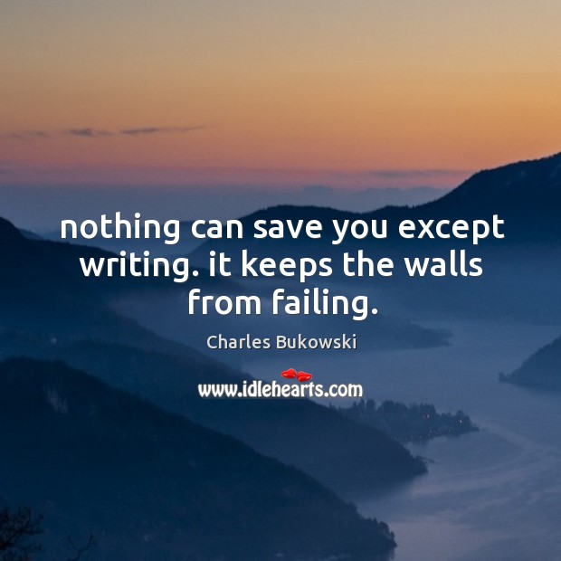 Nothing can save you except writing. it keeps the walls from failing. Image