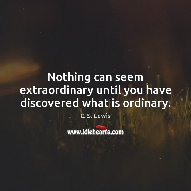 Nothing can seem extraordinary until you have discovered what is ordinary. Image