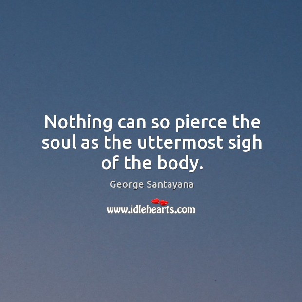 Nothing can so pierce the soul as the uttermost sigh of the body. Image