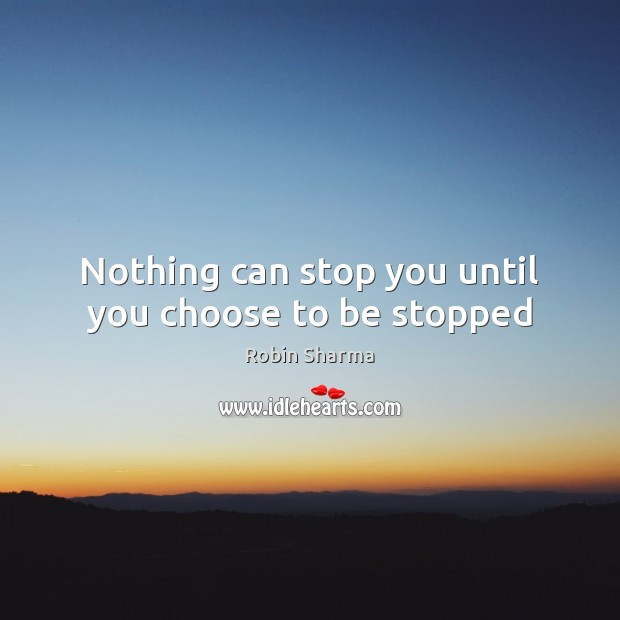 Nothing can stop you until you choose to be stopped Image