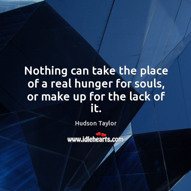 Nothing can take the place of a real hunger for souls, or make up for the lack of it. Hudson Taylor Picture Quote