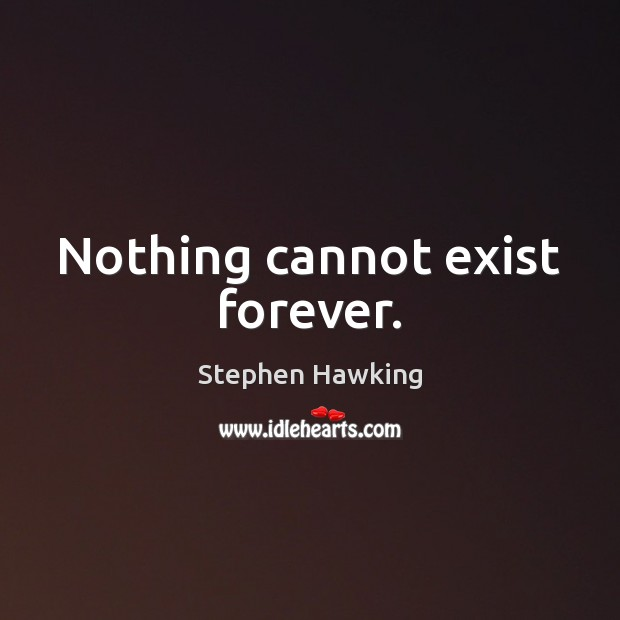 Nothing cannot exist forever. Image