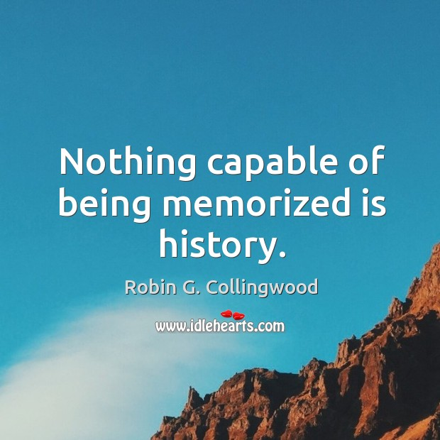 Nothing capable of being memorized is history. Image