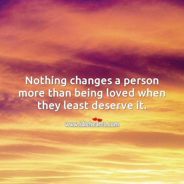 Nothing changes a person more than being loved when they least deserve it. Relationship Quotes Image