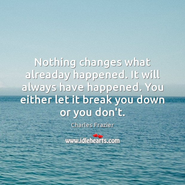 Nothing changes what alreaday happened. It will always have happened. You either Charles Frazier Picture Quote