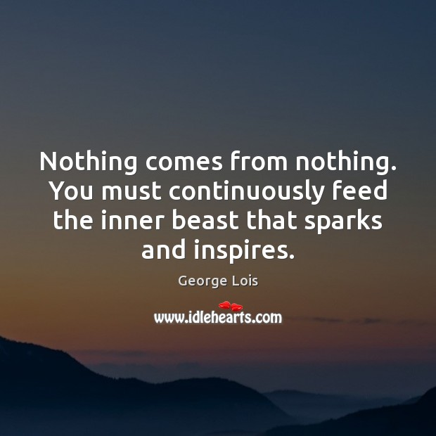 Nothing comes from nothing. You must continuously feed the inner beast that Image