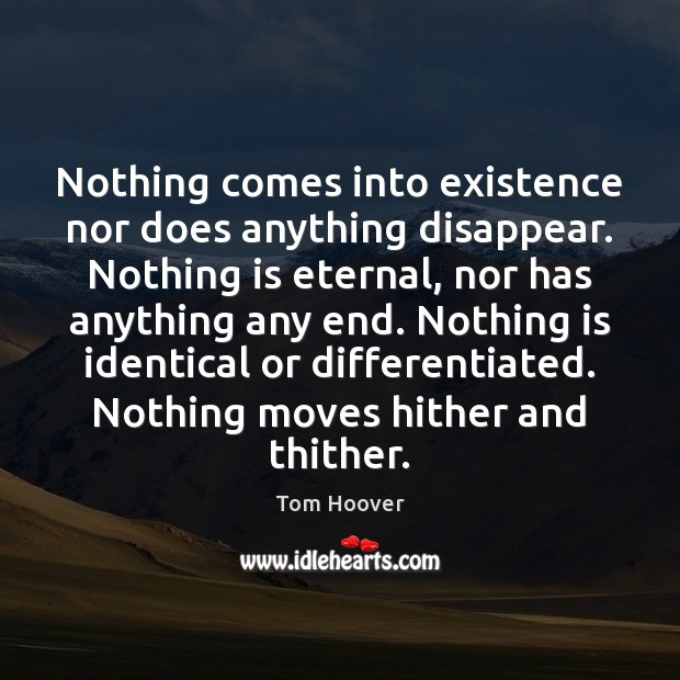 Nothing comes into existence nor does anything disappear. Nothing is eternal, nor Image