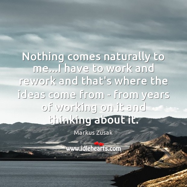 Nothing comes naturally to me…I have to work and rework and Markus Zusak Picture Quote