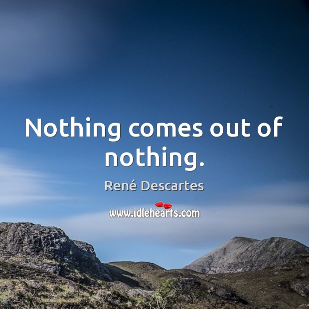 Nothing comes out of nothing. René Descartes Picture Quote