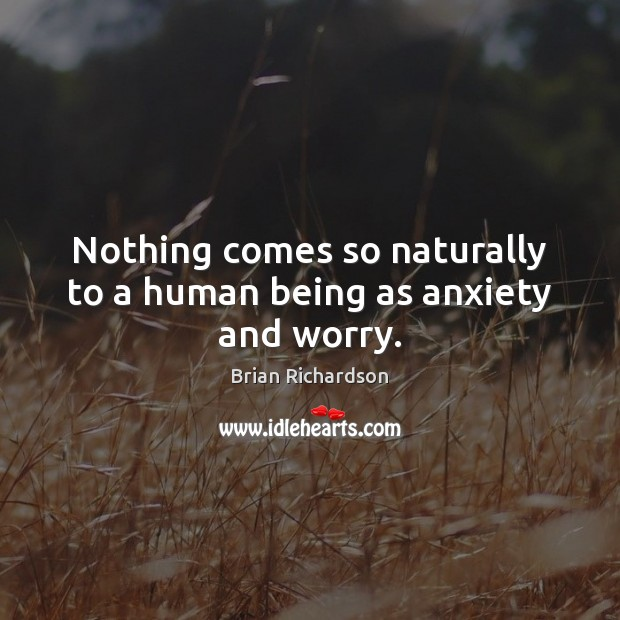 Image, Nothing comes so naturally to a human being as anxiety and worry.